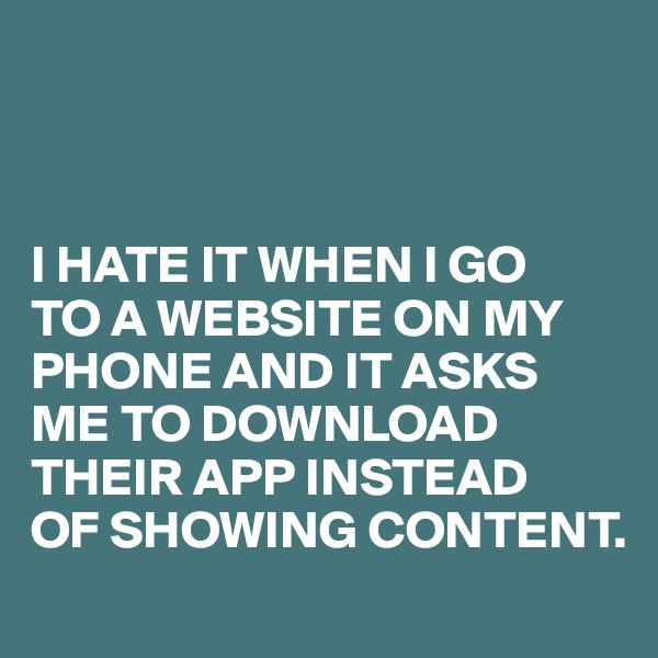 I HATE IT WHEN I GO  TO A WEBSITE ON MY PHONE AND IT ASKS ME TO DOWNLOAD THEIR APP INSTEAD  OF SHOWING CONTENT.