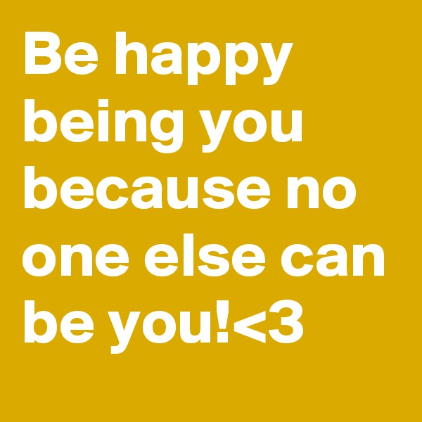 Be happy being you because no one else can be you!<3
