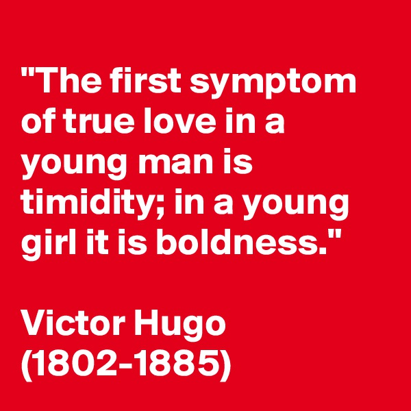 """""""The first symptom of true love in a young man is timidity; in a young girl it is boldness.""""  Victor Hugo (1802-1885)"""