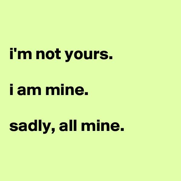i'm not yours.  i am mine.  sadly, all mine.
