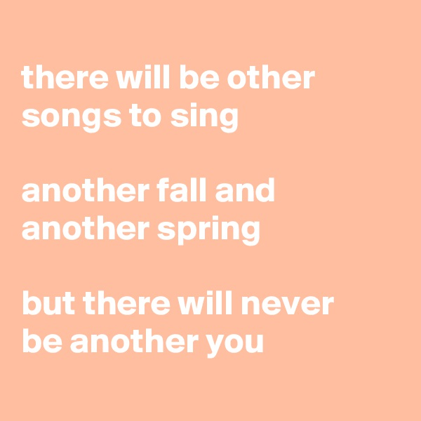 there will be other songs to sing  another fall and another spring  but there will never  be another you