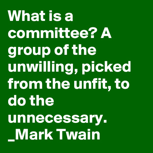 What is a committee? A group of the unwilling, picked from the unfit, to do the unnecessary. _Mark Twain