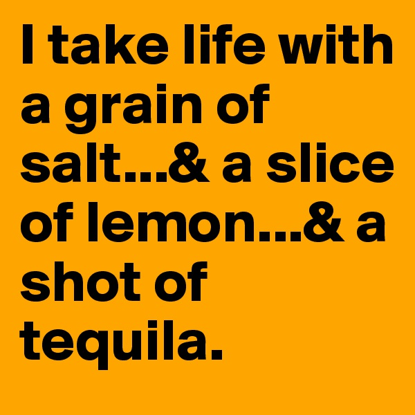 I take life with a grain of salt...& a slice of lemon...& a shot of tequila.