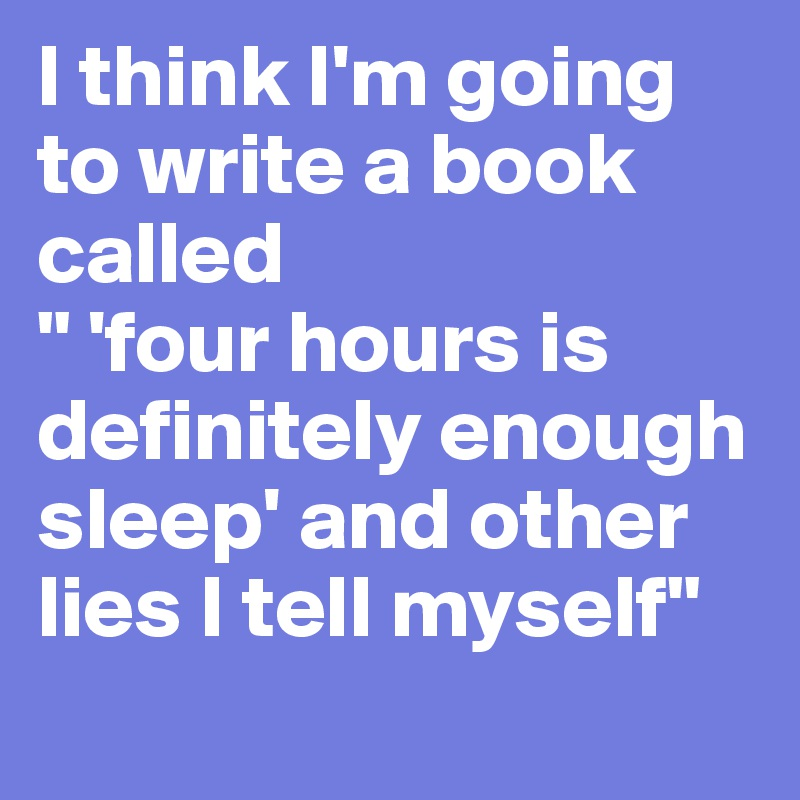 "I think I'm going to write a book called "" 'four hours is definitely enough sleep' and other lies I tell myself"""