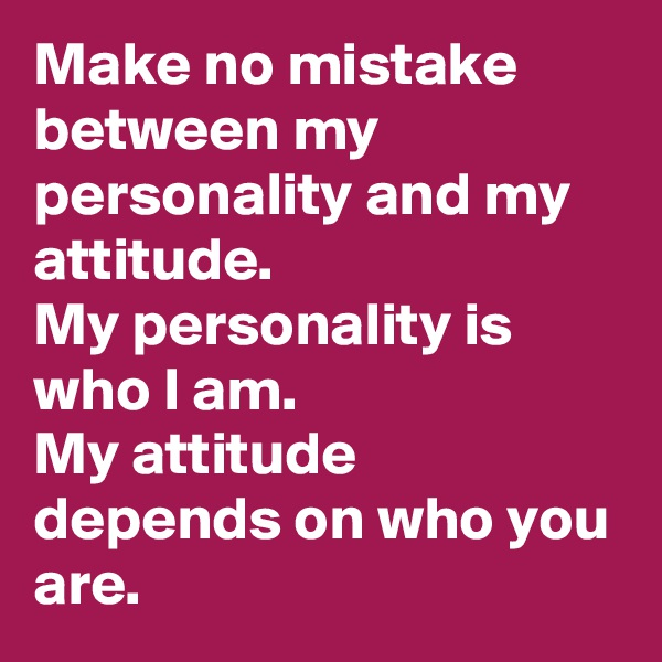Make no mistake between my personality and my attitude. My personality is who I am.   My attitude depends on who you are.
