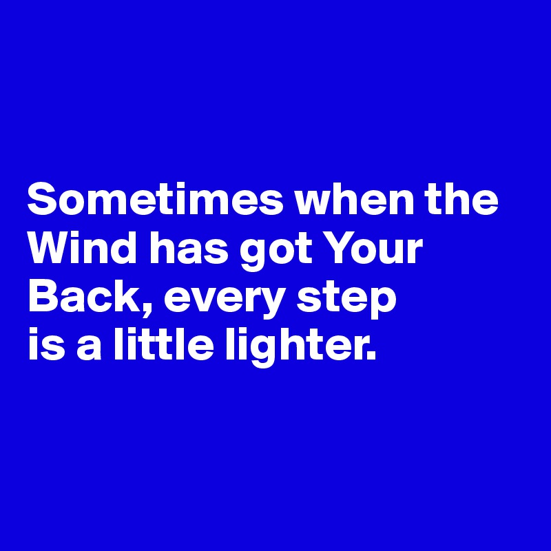 Sometimes when the Wind has got Your Back, every step  is a little lighter.