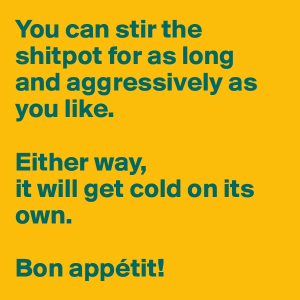 You can stir the shitpot for as long and aggressively as you like.   Either way,  it will get cold on its own.   Bon appétit!