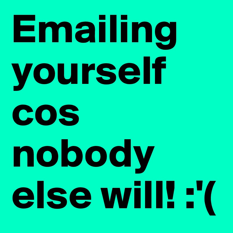 Emailing yourself cos nobody else will! :'(