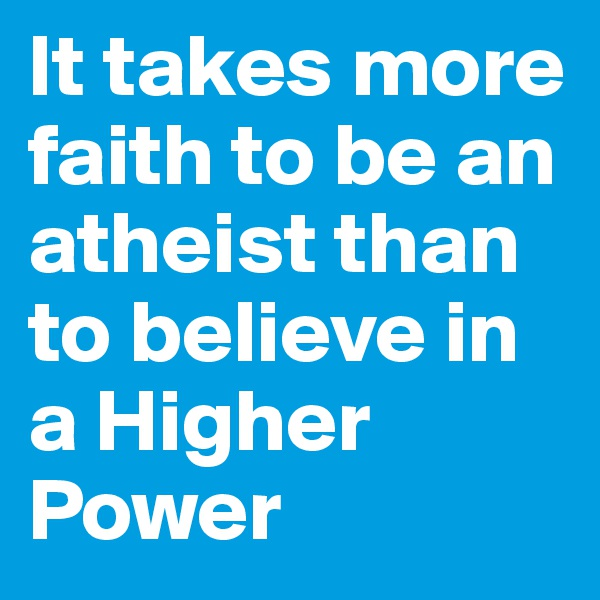 It takes more faith to be an atheist than to believe in a Higher Power