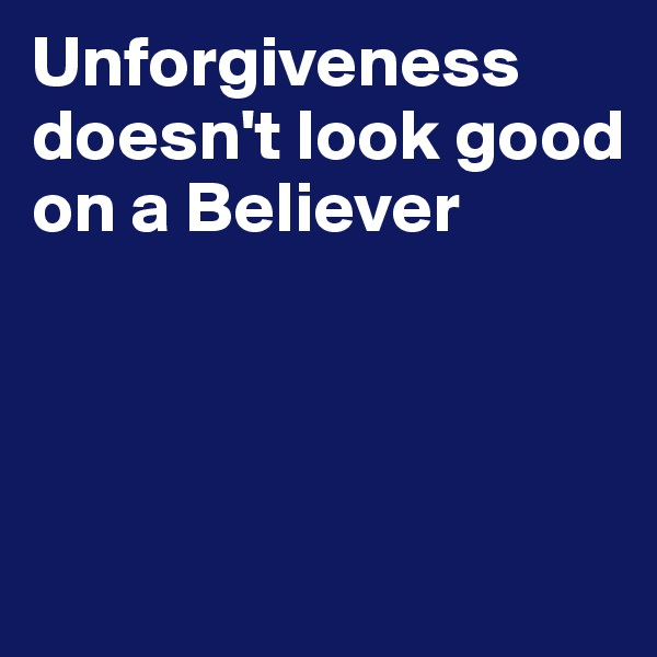 Unforgiveness doesn't look good on a Believer