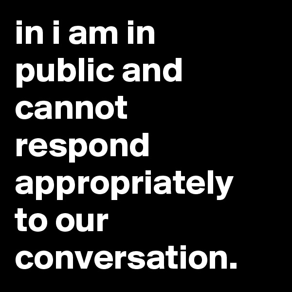 in i am in  public and cannot respond appropriately to our conversation.