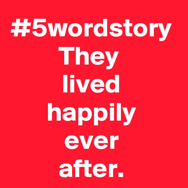 #5wordstory They  lived happily ever after.