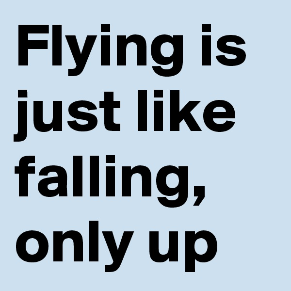 Flying is just like falling, only up