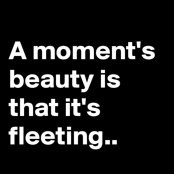 A moment's beauty is that it's fleeting..