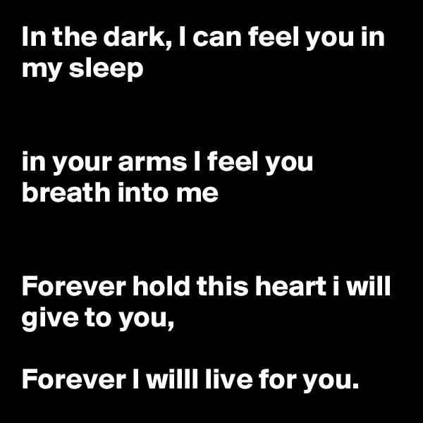 In the dark, I can feel you in my sleep   in your arms I feel you breath into me   Forever hold this heart i will give to you,  Forever I willl live for you.