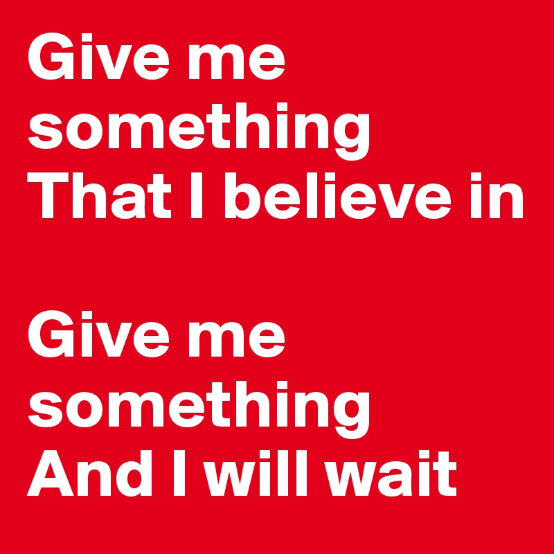 Give me something That I believe in  Give me something And I will wait