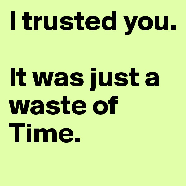 I trusted you.  It was just a waste of Time.