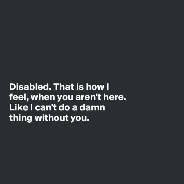 Disabled. That is how I  feel, when you aren't here.  Like I can't do a damn  thing without you.