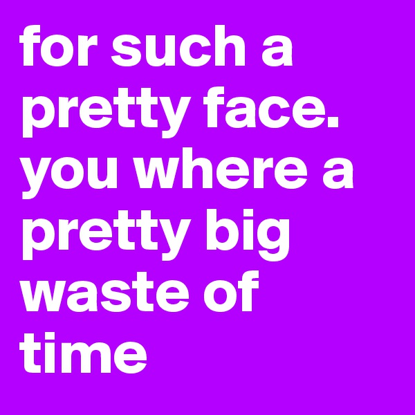for such a pretty face. you where a pretty big waste of time