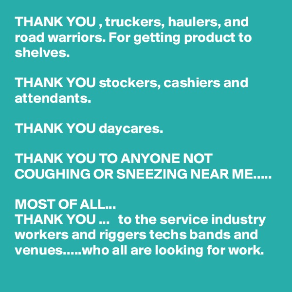THANK YOU , truckers, haulers, and road warriors. For getting product to shelves.   THANK YOU stockers, cashiers and attendants.  THANK YOU daycares.   THANK YOU TO ANYONE NOT COUGHING OR SNEEZING NEAR ME.....  MOST OF ALL...  THANK YOU ...   to the service industry workers and riggers techs bands and venues.....who all are looking for work.