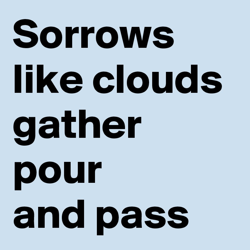 Sorrows like clouds gather pour and pass