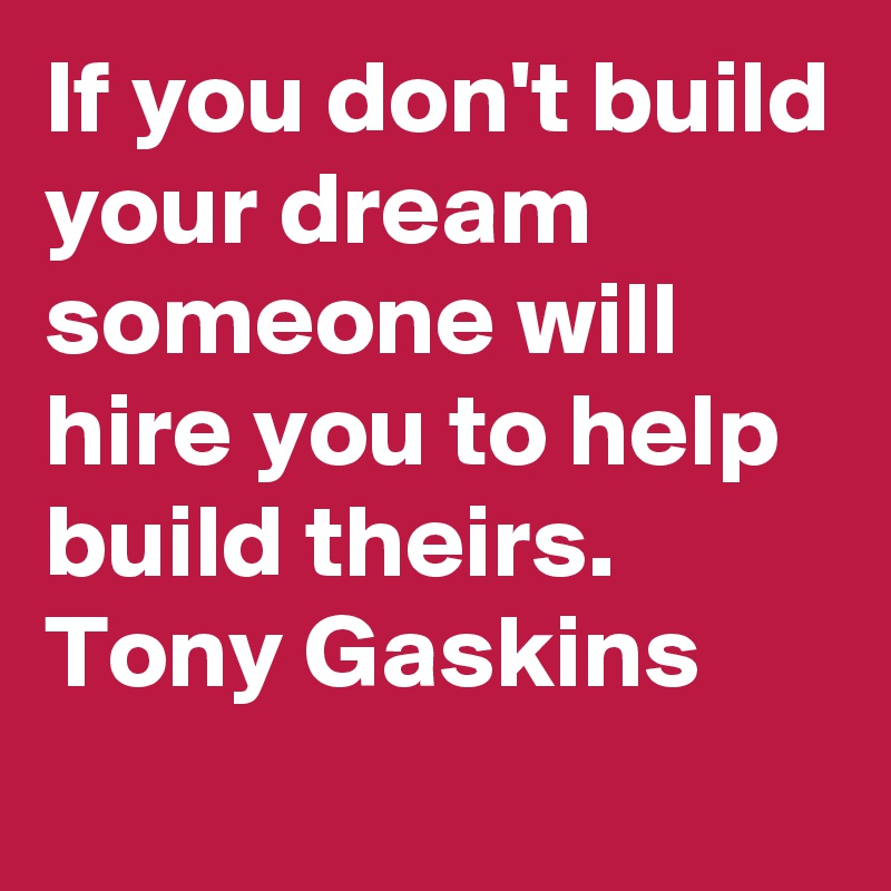 If you don't build your dream someone will hire you to help build theirs.     Tony Gaskins