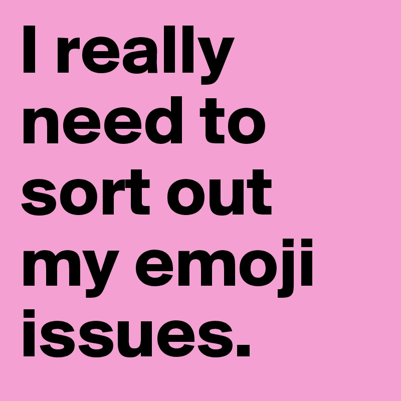 I really need to sort out my emoji issues.