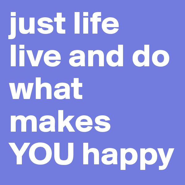 just life live and do what makes YOU happy