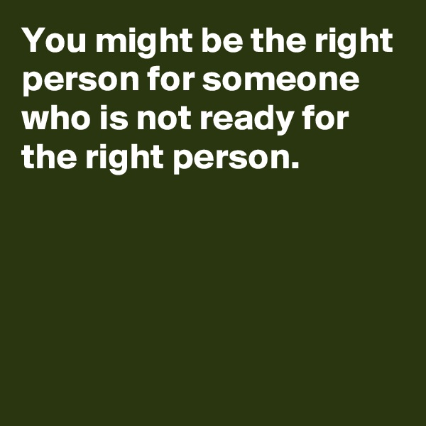You might be the right person for someone who is not ready for the right person.