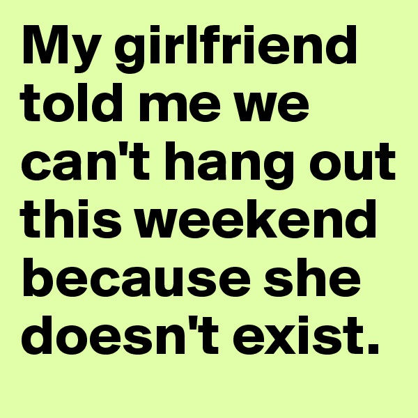 My girlfriend told me we can't hang out this weekend because she doesn't exist.