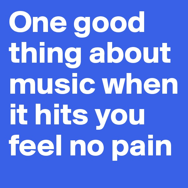 One good thing about music when it hits you feel no pain