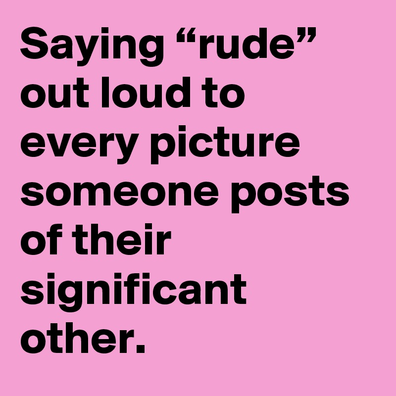 "Saying ""rude"" out loud to every picture someone posts of their significant other."
