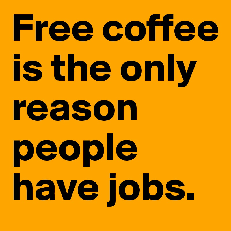 Free coffee is the only reason people have jobs.