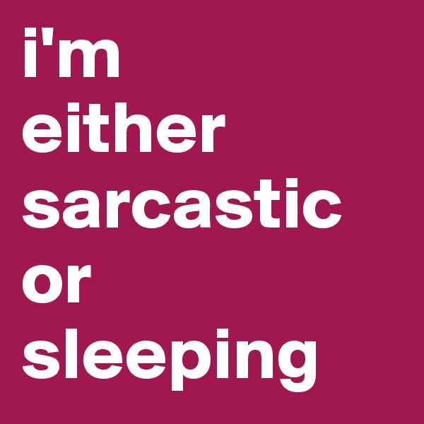 i'm either sarcastic or sleeping