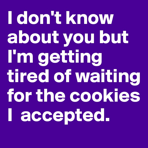 I don't know about you but I'm getting tired of waiting for the cookies I  accepted.