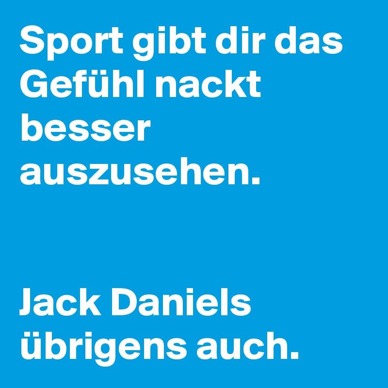 Sport gibt dir das Gefühl nackt besser auszusehen.   Jack Daniels übrigens auch.