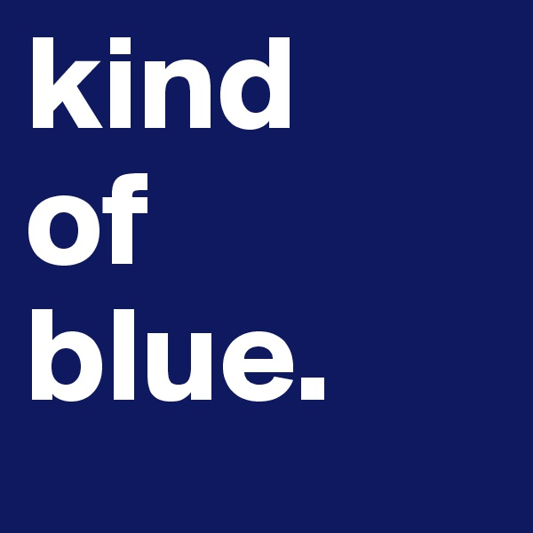 kind of blue.