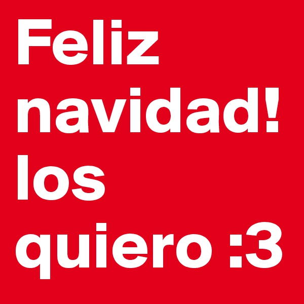 Feliz navidad!los quiero :3