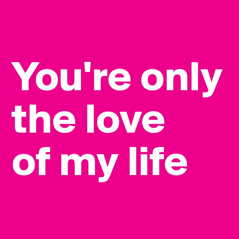 You're only  the love  of my life