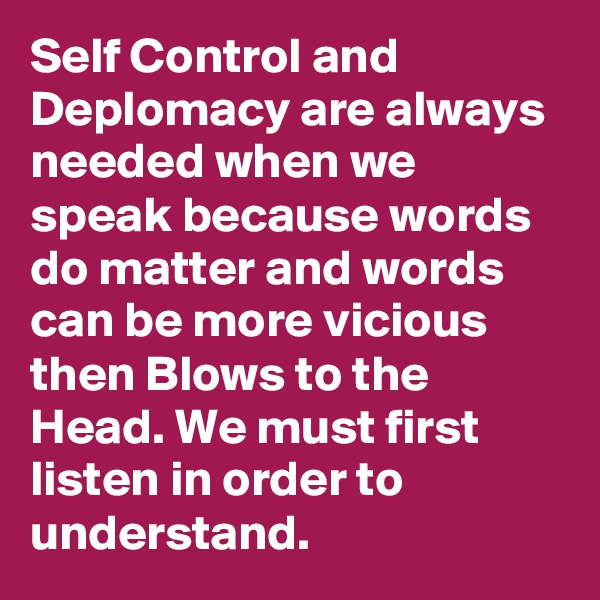 Self Control and Deplomacy are always needed when we speak because words do matter and words can be more vicious then Blows to the Head. We must first listen in order to understand.
