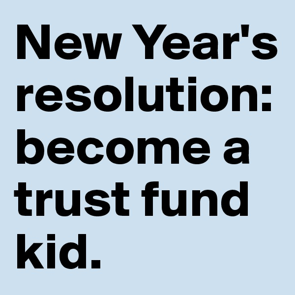 New Year's resolution: become a trust fund kid.
