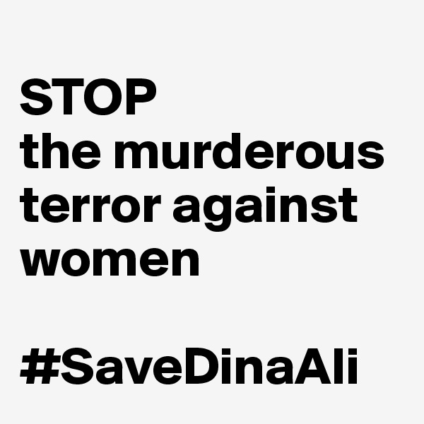 STOP  the murderous terror against women  #SaveDinaAli