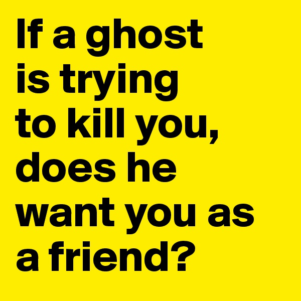 If a ghost  is trying  to kill you, does he want you as a friend?