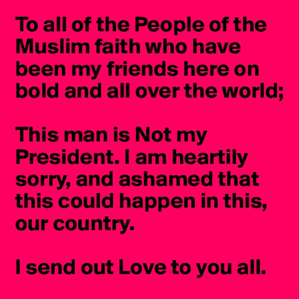 To all of the People of the Muslim faith who have been my friends here on bold and all over the world;  This man is Not my President. I am heartily  sorry, and ashamed that  this could happen in this, our country.  I send out Love to you all.