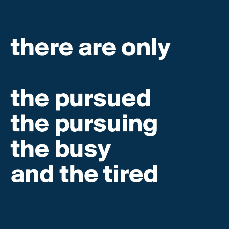 There Are Only The Pursued The Pursuing The Busy And The Tired