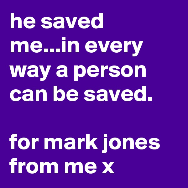 he saved me...in every way a person can be saved.  for mark jones from me x
