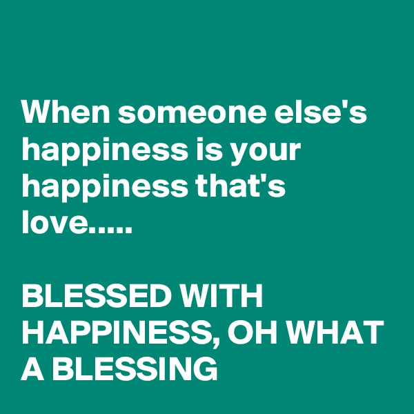 When someone else's happiness is your happiness that's love.....  BLESSED WITH HAPPINESS, OH WHAT A BLESSING