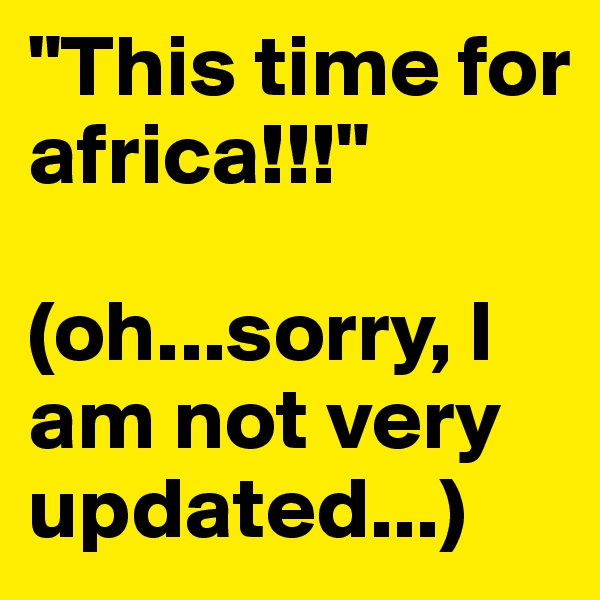 """""""This time for africa!!!""""  (oh...sorry, I am not very updated...)"""