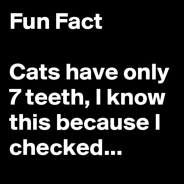 Fun Fact  Cats have only 7 teeth, I know this because I checked...