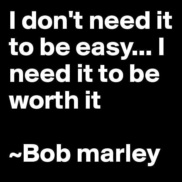 I don't need it to be easy... I need it to be worth it  ~Bob marley